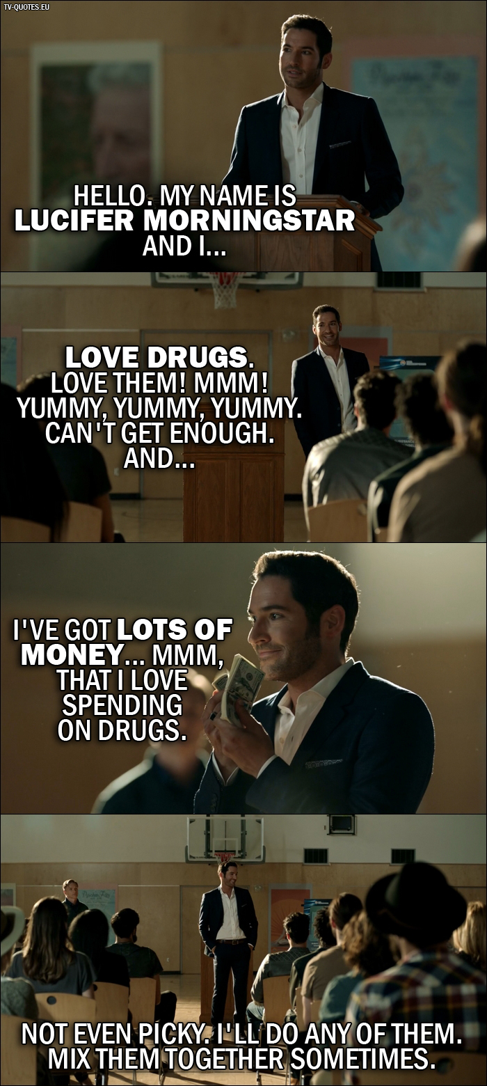 13 Best Lucifer Quotes from Everything's Coming Up Lucifer (2x01) - Lucifer Morningstar: Hello. My name is Lucifer Morningstar and I... love drugs. Love them! Mmm! Yummy, yummy, yummy. Can't get enough. And... I've got lots of money... mmm, that I love spending on drugs. Not even picky. I'll do any of them. Mix them together sometimes.