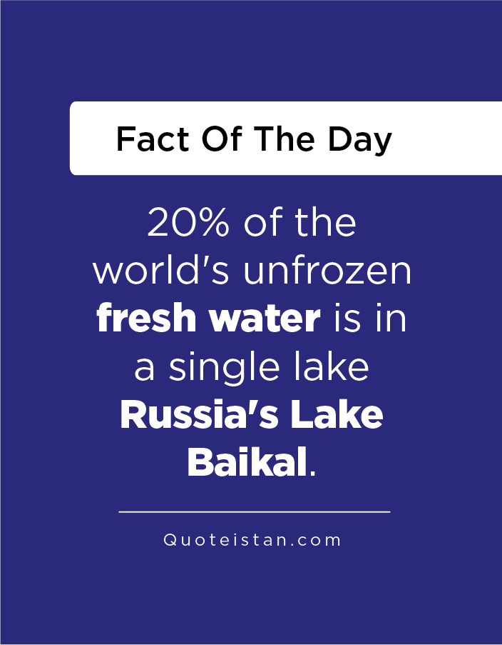 20% of the world's unfrozen fresh water is in a single lake Russia's Lake Baikal.