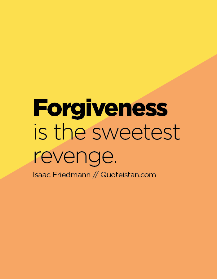 Forgiveness is the sweetest revenge.