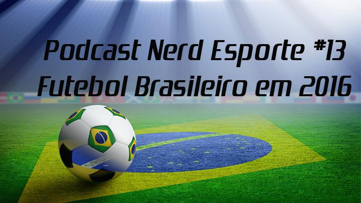 55f0dac31 Nerd Esporte  Podcast Nerd Esporte  13 - Futebol Brasileiro em 2016