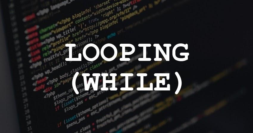 Pengertian Looping (While), Serta Jawaban Tugas-Tugasnya