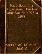 Portada del libro Papa Uvas I. Aljaraque, Huelva: Campañas de 1976 A 1979, por Martín de la Cruz, José Clemente. Editorial: Ministerio De Cultura, Madrid, 1985
