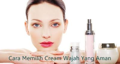 Cara Memilih Cream Wajah Yang Aman