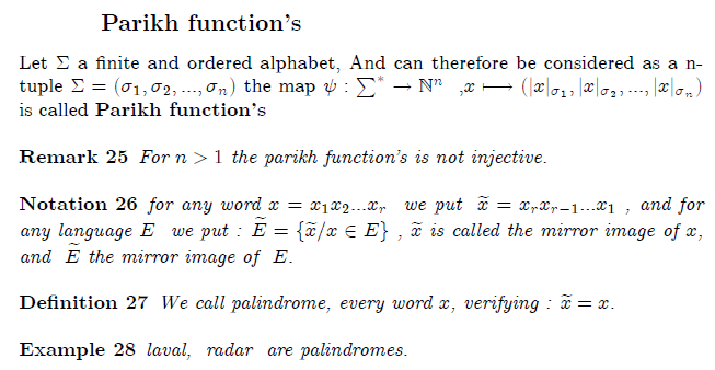 \subsection{Parikh function's}  Let $\Sigma $ a finite and ordered alphabet, And can therefore be considered as a n-tuple $\Sigma =(\sigma _{1},\sigma _{2},...,\sigma _{n})$ the map $% \psi :\sum^{\ast }\rightarrow  %TCIMACRO{\U{2115} }% %BeginExpansion \mathbb{N} %EndExpansion ^{n}$ \ ,$x\longmapsto (|x|_{\sigma _{1}},|x|_{\sigma _{2}},...,|x|_{\sigma _{n}})$ is called \textbf{Parikh function's}  \begin{remark} For $n>1$ the parikh function's is not injective. \end{remark}  \begin{notation} for any word $x=x_{1}x_{2}...x_{r}$ \ we put \ $% \widetilde{x}=x_{r}x_{r-1}...x_{1}$ , and for any language $E$ \ we put : $% \widetilde{E}=\{\widetilde{x}/x\in E\}$ , $\widetilde{x}$ is\ called the mirror image of $x$, and \ $\widetilde{E}$ the mirror image of \ $E.$ \end{notation}  \begin{definition} We call palindrome, every word $x$, verifying\ : $\widetilde{x}=x$. \end{definition}  \begin{example} laval, \ radar \ are palindromes. \end{example}