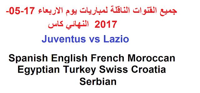 جميع القنوات الناقلة لمباريات يوم الاربعاء 17-05-2017  النهائي كاس  Juventus vs Lazio Spanish English French Moroccan Egyptian Turkey Swiss Croatia Serbian
