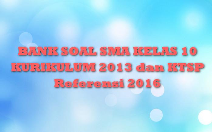 BANK SOAL SMA KELAS 10 KURIKULUM 2013 dan KTSP Referensi 2016