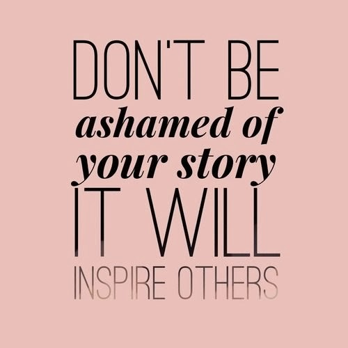 Don't be afraid to tell your story it will inspire others