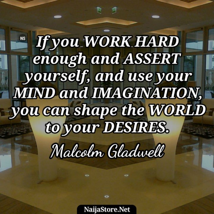 Malcolm Gladwell's Quote: If you work hard enough and assert yourself, and use your mind and imagination, you can shape the world to your desires - Motivational Quotes