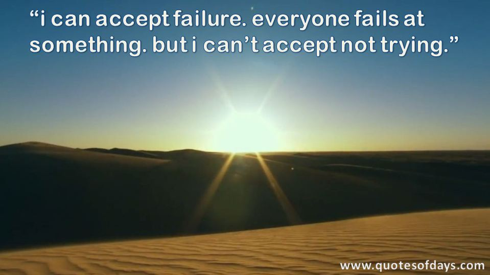 i can accept failure. everyone fails at something. but i can't accept not trying