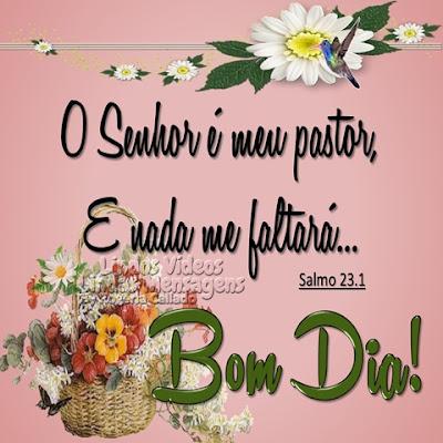 Bom Dia! O Senhor é meu pastor, E nada me faltará... Bom Dia!