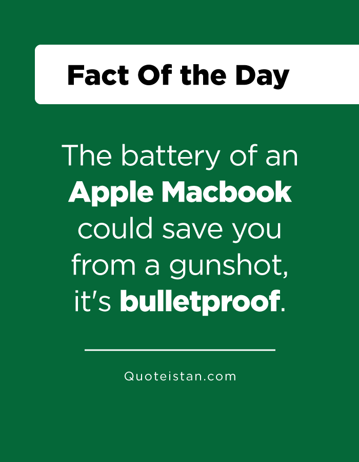 The battery of an Apple Macbook could save you from a gunshot, it's bulletproof.