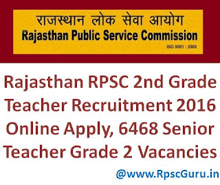 Rajasthan RPSC 2nd Grade Teacher Recruitment 2016 Online Apply, 6468 Senior Teacher Grade 2 Vacancies