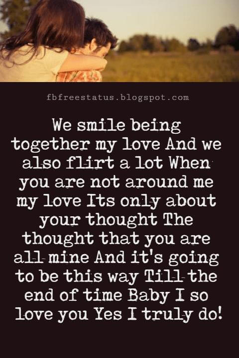Love You Messages, We smile being together my love And we also flirt a lot When you are not around me my love Its only about your thought The thought that you are all mine And it's going to be this way Till the end of time Baby I so love you Yes I truly do!