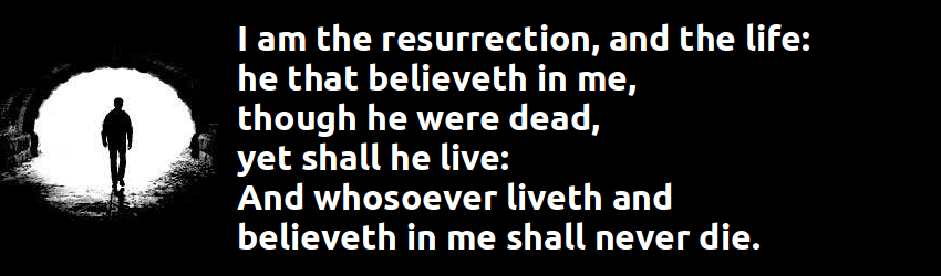 I am the resurrection, and the life: he that believeth in me, though he were dead, yet shall he live: