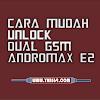 Cara Mudah Unlock Dual GSM Andromax E2 Terbaru