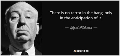 There is no terror in the bang, only in the anticipation of it. Alfred Hitchcock