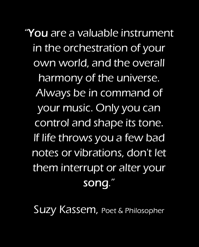 You are a valuable instrument in the orchestration of your own world. Suzy Kassem