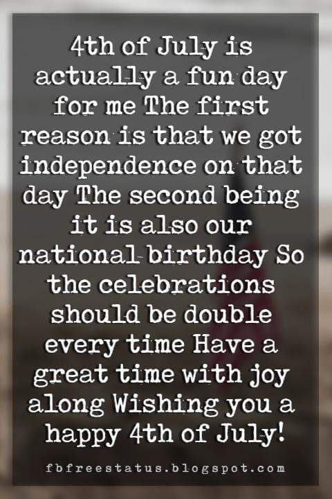 Happy 4th Of July Message, 4th of July is actually a fun day for me The first reason is that we got independence on that day The second being it is also our national birthday So the celebrations should be double every time Have a great time with joy along Wishing you a happy 4th of July!