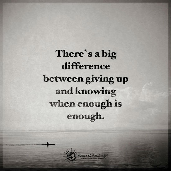 Theres A Big Difference Between Giving Up And Knowing When Enough
