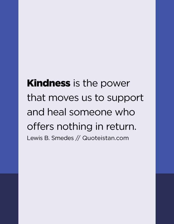 Kindness is the power that moves us to support and heal someone who offers nothing in return.