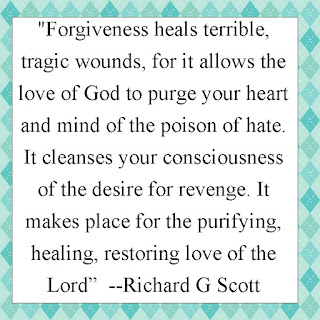"""Forgiveness heals terrible, tragic wounds, for it allows the love of God to purge your heart and mind of the poison of hate. It cleanses your consciousness of the desire for revenge. It makes place for the purifying, healing, restoring love of the Lord*  --Richard G Scott"