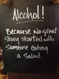 Alcohol, because no great story started with someone eating a salad