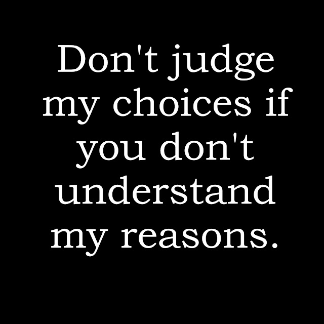 Don´t judge my choices if you don´t understand my reasons.