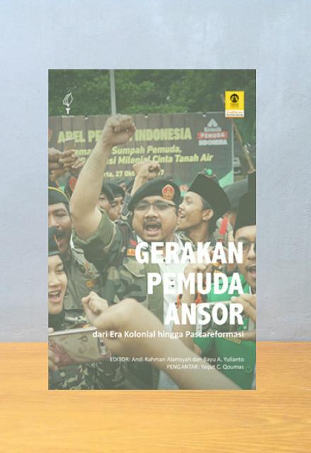 GERAKAN PEMUDA ANSOR: DARI ERA KOLONIAL HINGGA PASCAREFORMASI, Andi Rahman Alamsyah, Bayu A. Yulianto