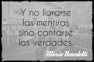 """""""Y no llorarse las mentiras sino cantarse las verdades"""". Mario Benedetti - Pausa"""
