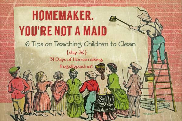 You're Not a Maid if You're a Homemaker: 6 Tips on Teaching Children to Clean {Day 26} 31 Days of Homemaking Series frogslilypad.net