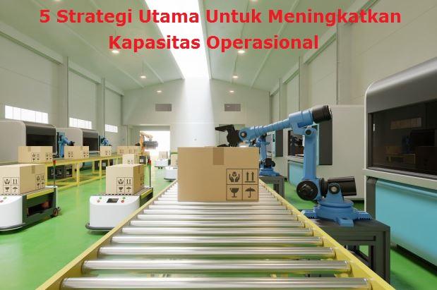 5 Strategi Utama Untuk Meningkatkan Kapasitas Operasional