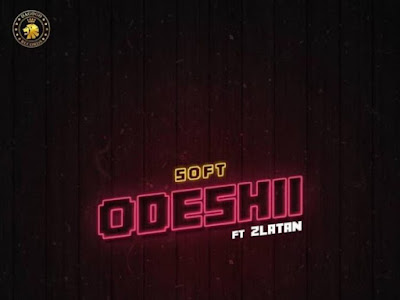 [MUSIC] Soft ft. Zlatan – Odeshi