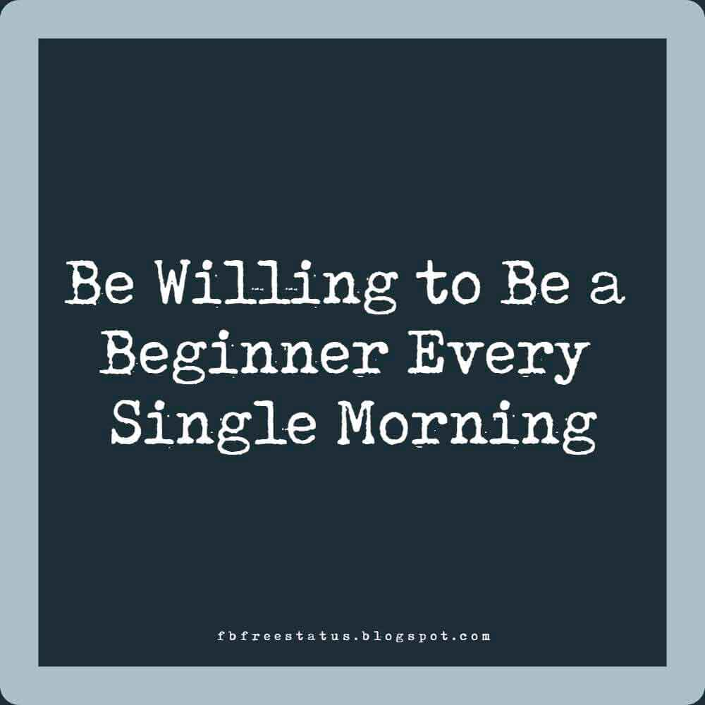 Be willing to be a beginner every single morning.