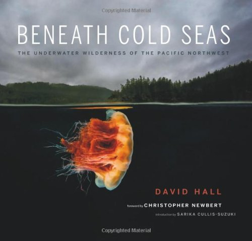 Beneath Cold Seas  The Underwater Wilderness of the Pacific Northwest by David Hall and Sarika Cullis-Suzuki