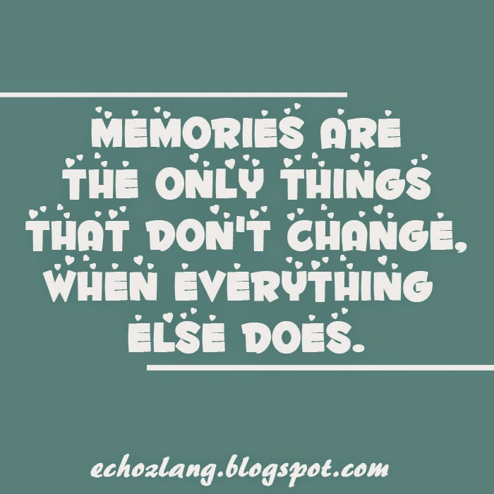 Memories are the only things that don't change when everything else does.