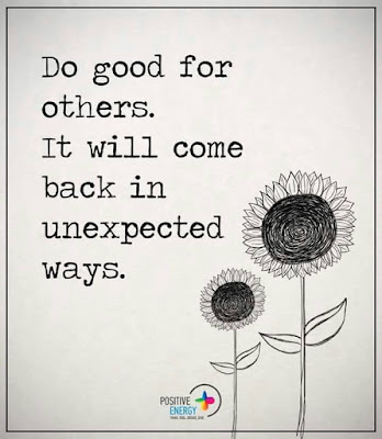 Do good for others. It will come back in unexpected ways
