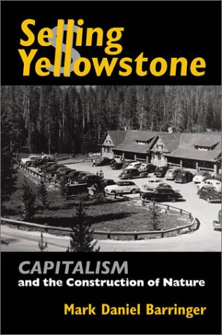 Selling Yellowstone  Capitalism and the Construction of Nature by Mark Daniel Barringer