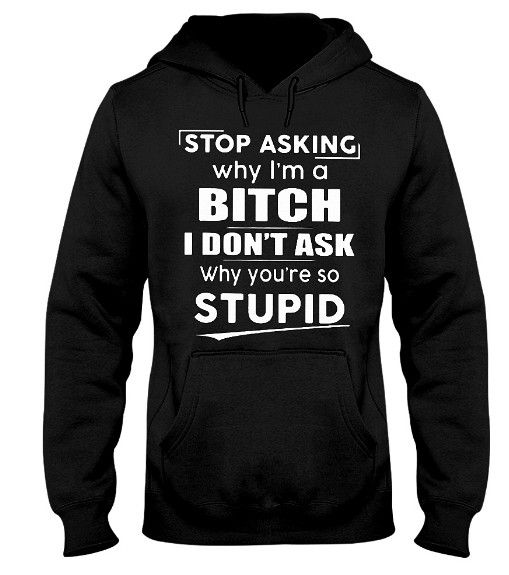 Stop Asking Why I'm A Bitch I Dont Ask Why You're So Stupid Hoodie, Stop Asking Why I'm A Bitch I Dont Ask Why You're So Stupid Sweatshirt, Stop Asking Why I'm A Bitch I Dont Ask Why You're So Stupid T Shirt