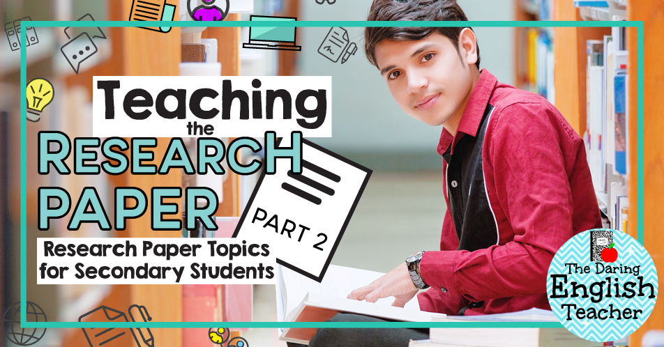 research paper topics for secondary students  the daring english  now that it is research paper season it is time to decide what topic to  assign to your middle or high school students i firmly believe in choosing  a broad