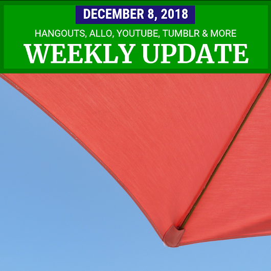 Weekly Update - December 8, 2018: Hangouts, Allo, YouTube