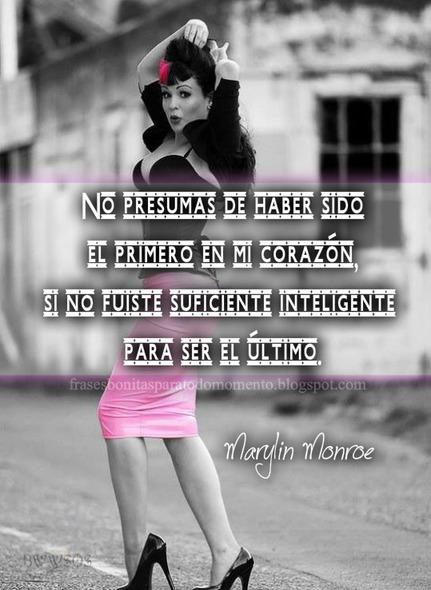 No presumas de haber sido el primero en mi corazón, si no fuiste suficiente inteligente para ser el último.  -Marilyn Monroe