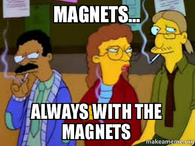 Magnets... always with the magnets