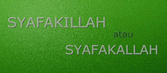 Bila kita guna Syafakillah dan Syafakallah