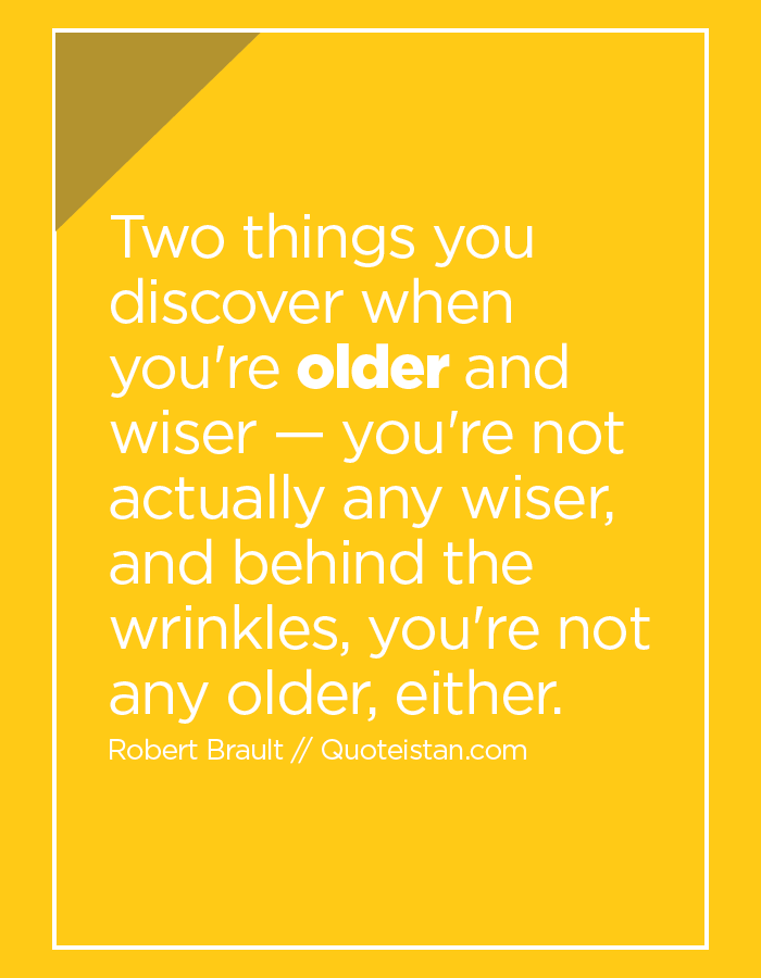 Two things you discover when you're older and wiser — you're not actually any wiser, and behind the wrinkles, you're not any older, either.