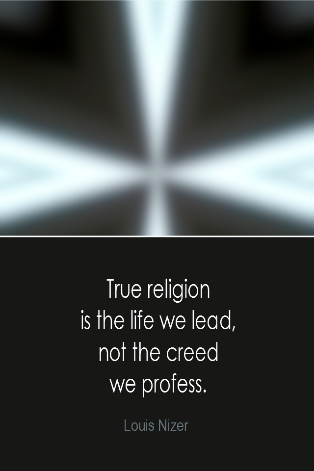 visual quote - image quotation: True religion is the life we lead, not the creed we profess. - Louis Nizer