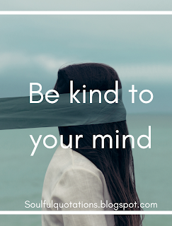 Psychology says be kind to your mind. Make up your mind don't  be the victim of negative thoughts.