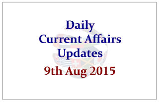 Daily Current Affairs Updates- 9th August 2015