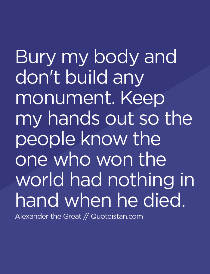 Bury my body and don't build any monument. Keep my hands out so the people know the one who won the world had nothing in hand when he died.