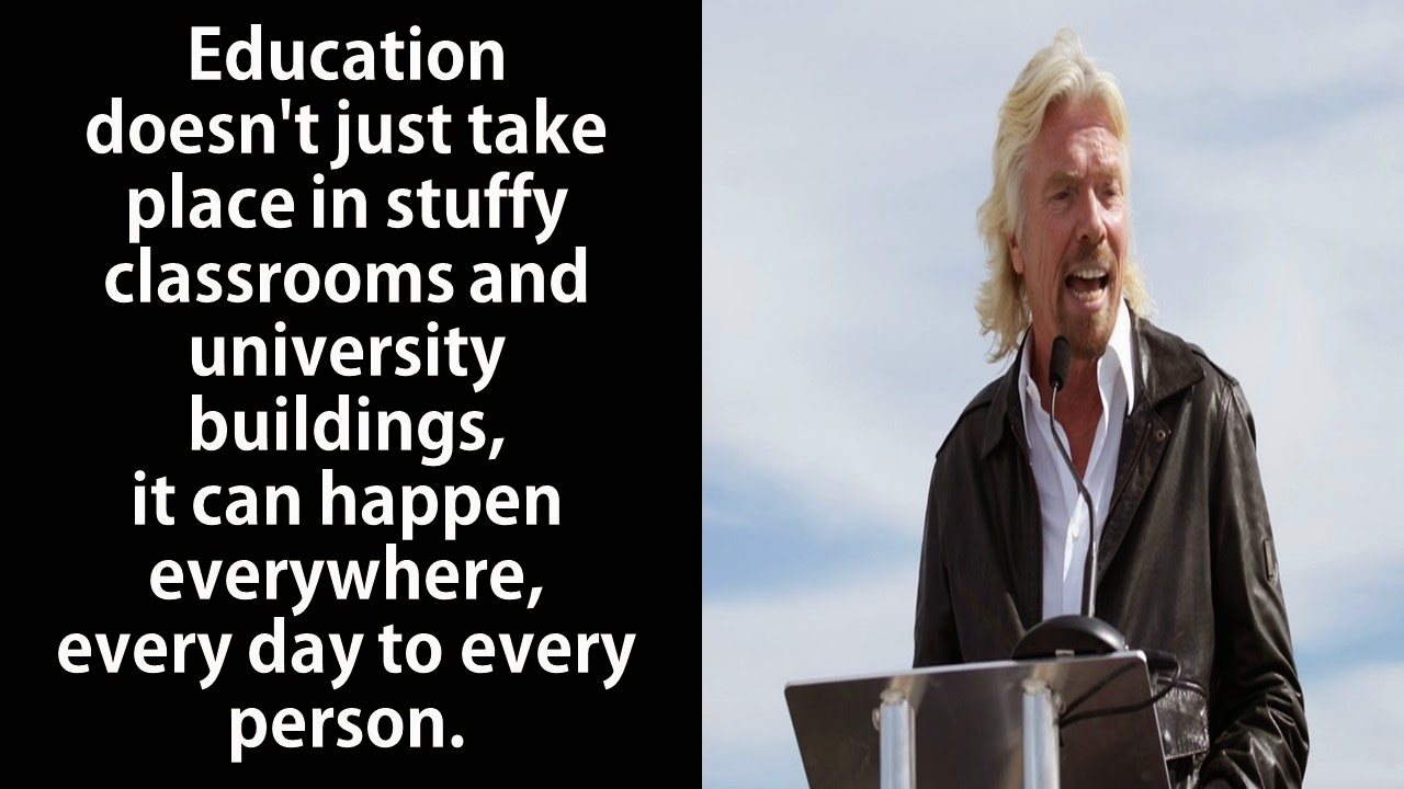 "Featured in 40 Inspirational Richard Branson Business Quotes:  ""Education doesn't just take place in stuffy classrooms and university buildings, it can happen everywhere, every day to every person."""