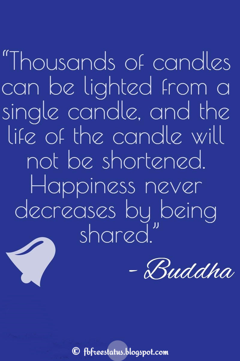 """Thousands of candles can be lighted from a single candle, and the life of the candle will not be shortened. Happiness never decreases by being shared."" – Buddha ,Quotes about happiness"